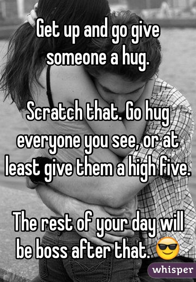 Get up and go give someone a hug.  Scratch that. Go hug everyone you see, or at least give them a high five.   The rest of your day will be boss after that. 😎