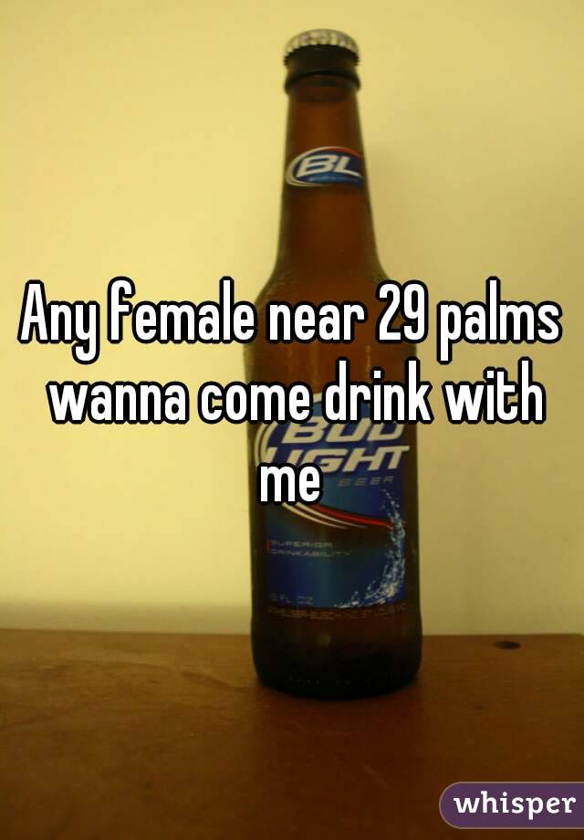 Any female near 29 palms wanna come drink with me