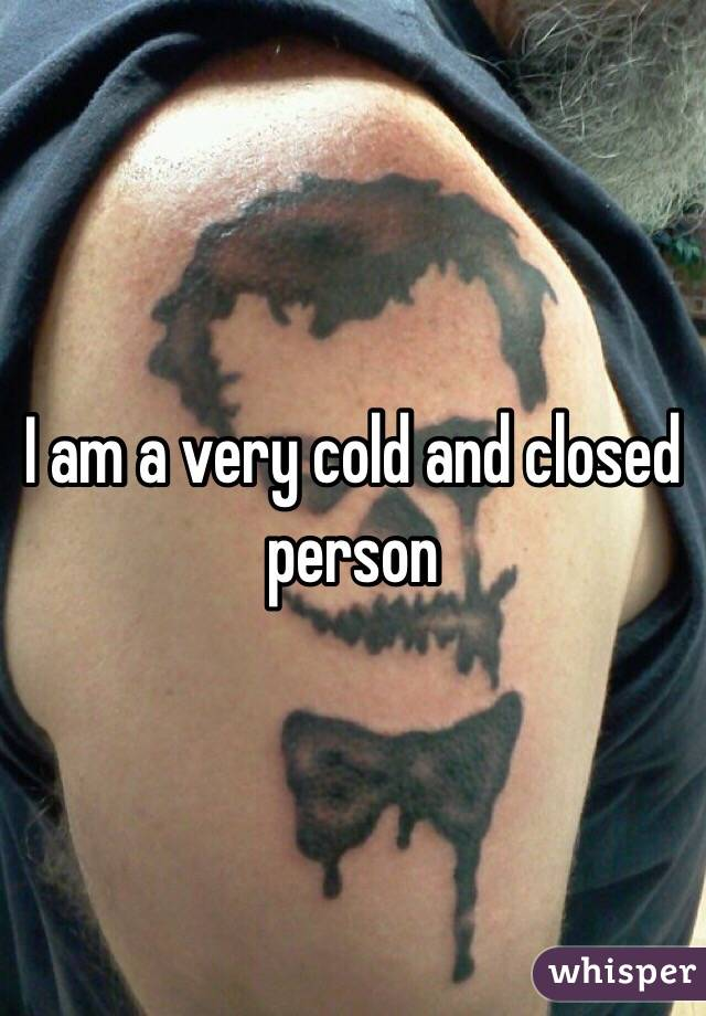 I am a very cold and closed person