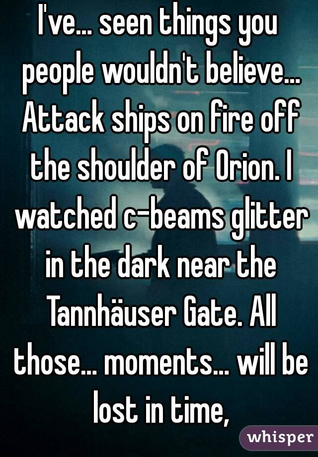 I've… seen things you people wouldn't believe… Attack ships on fire off the shoulder of Orion. I watched c-beams glitter in the dark near the Tannhäuser Gate. All those… moments… will be lost in time,