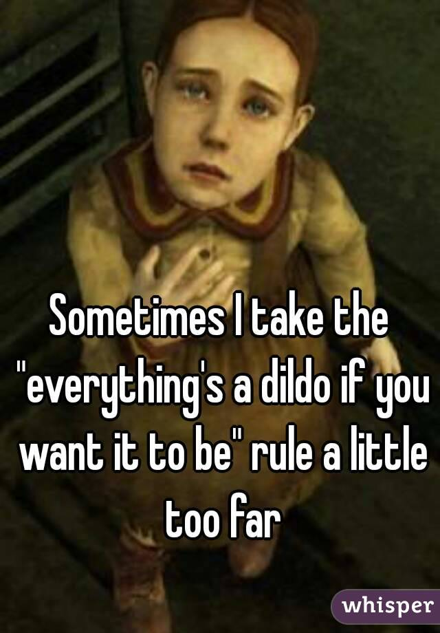 """Sometimes I take the """"everything's a dildo if you want it to be"""" rule a little too far"""