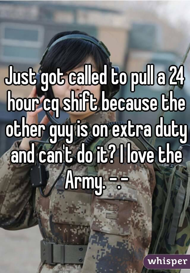 Just got called to pull a 24 hour cq shift because the other guy is on extra duty and can't do it? I love the Army. -.-