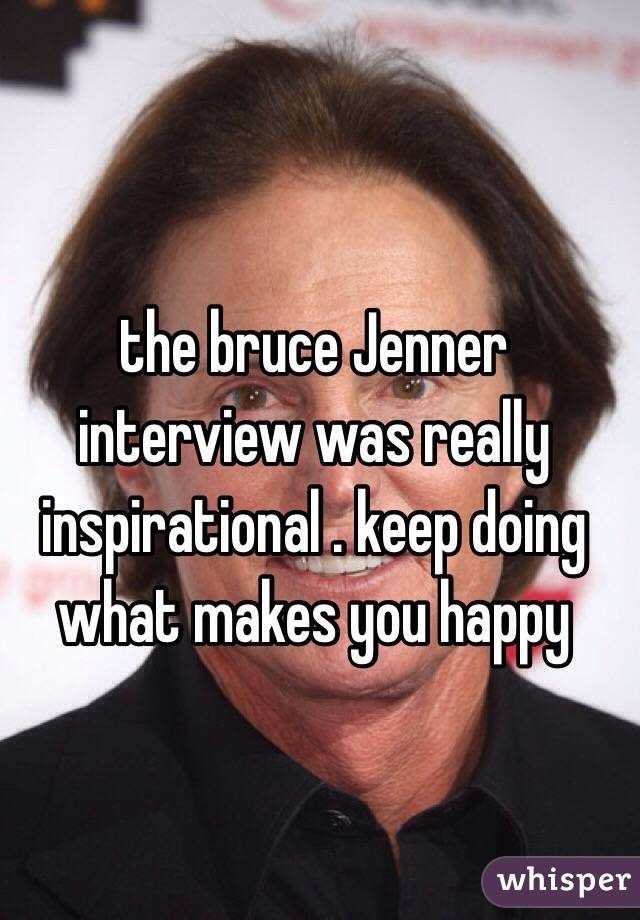 the bruce Jenner interview was really inspirational . keep doing what makes you happy