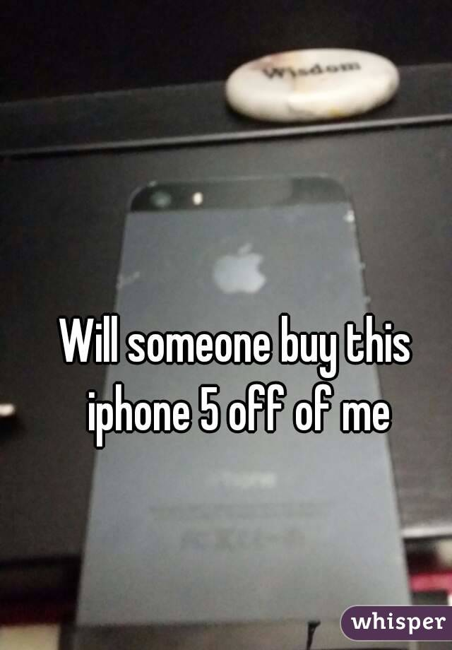 Will someone buy this iphone 5 off of me