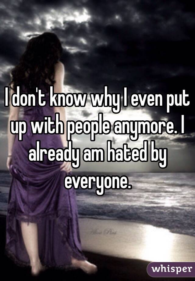 I don't know why I even put up with people anymore. I already am hated by everyone.