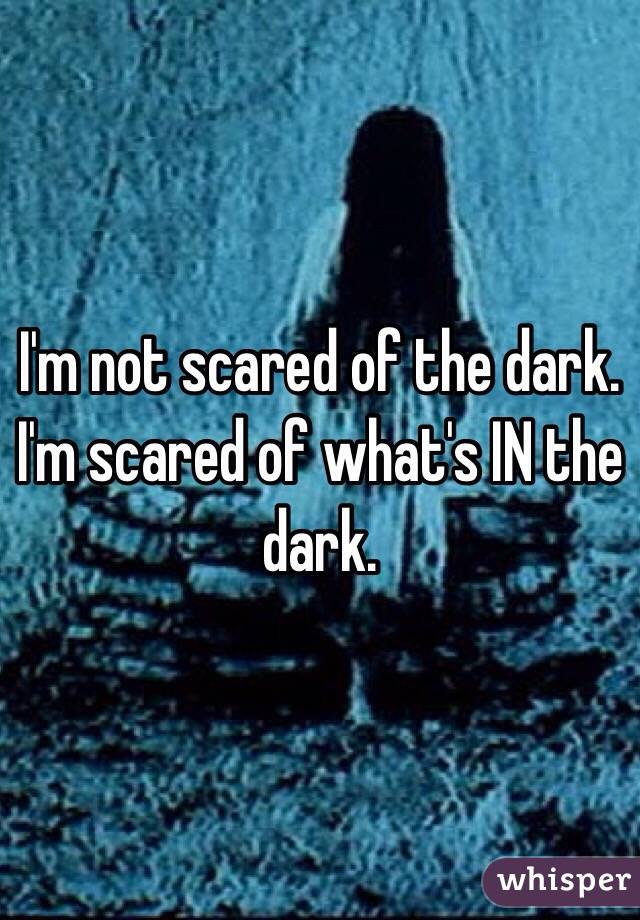 I'm not scared of the dark. I'm scared of what's IN the dark.