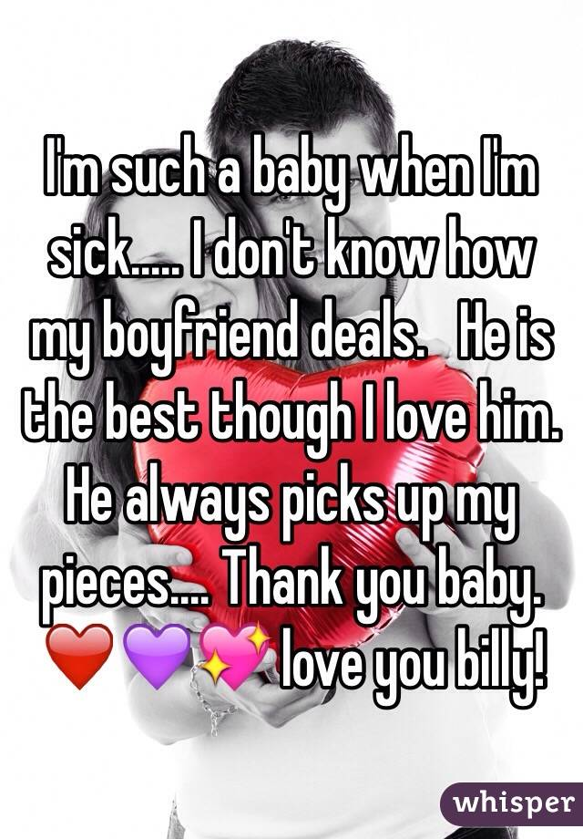I'm such a baby when I'm sick..... I don't know how my boyfriend deals.   He is the best though I love him.  He always picks up my pieces.... Thank you baby.   ❤️💜💖 love you billy!