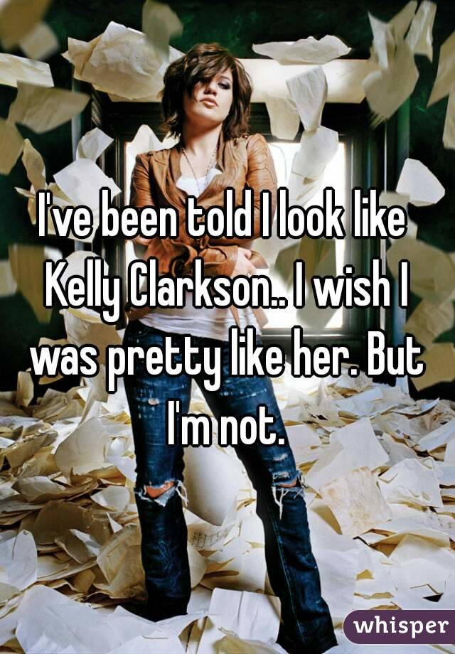 I've been told I look like Kelly Clarkson.. I wish I was pretty like her. But I'm not.