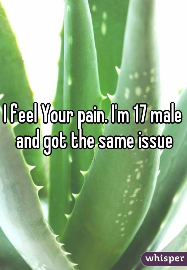 I feel Your pain. I'm 17 male and got the same issue