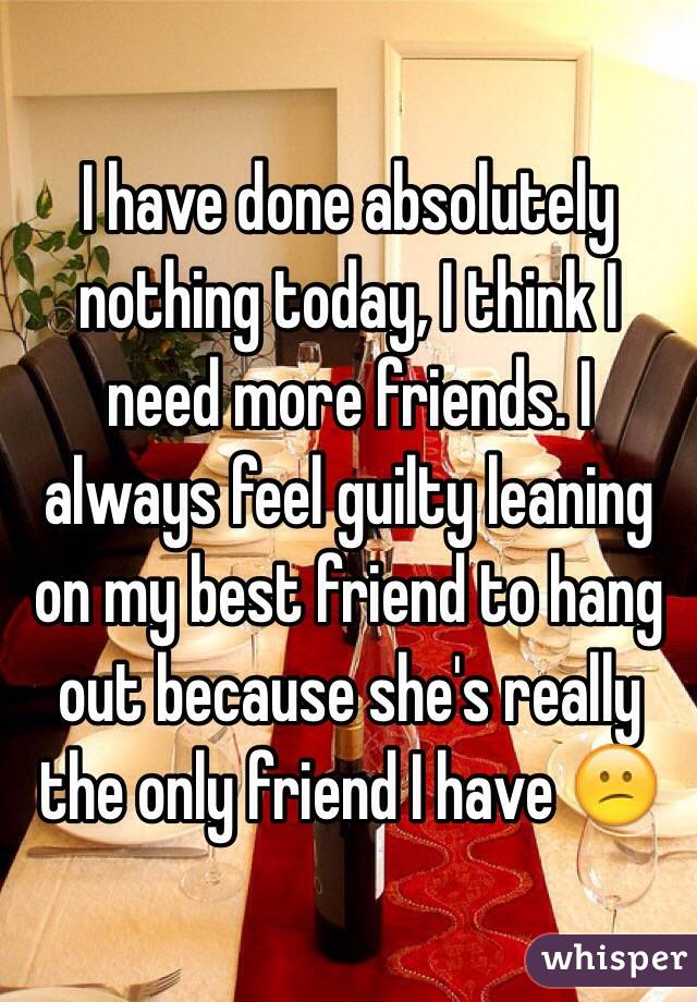I have done absolutely nothing today, I think I need more friends. I always feel guilty leaning on my best friend to hang out because she's really the only friend I have 😕