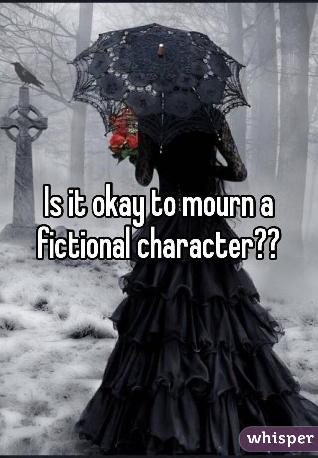 Is it okay to mourn a fictional character??