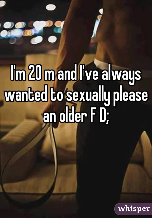 I'm 20 m and I've always wanted to sexually please an older F D;