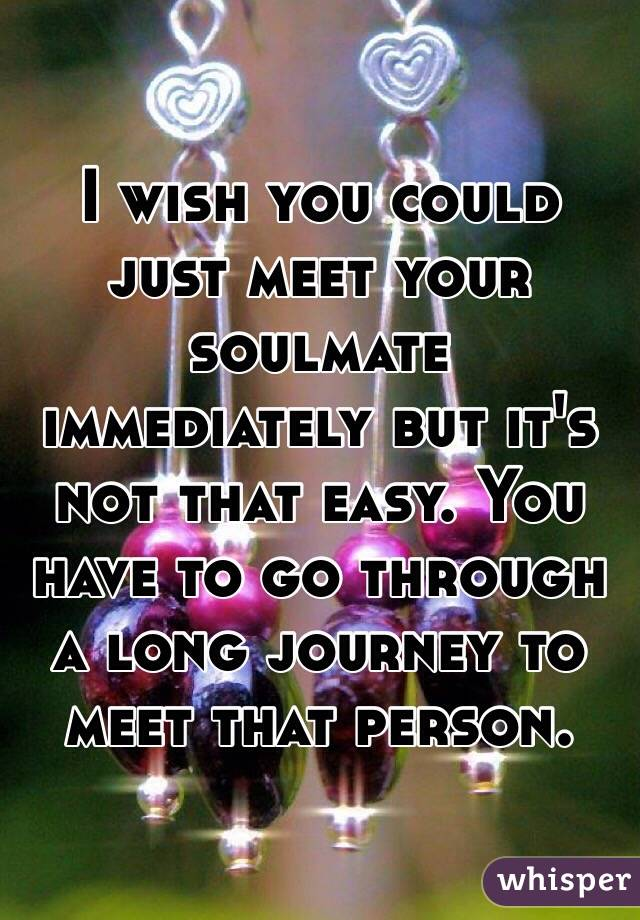 I wish you could just meet your soulmate immediately but it's not that easy. You have to go through a long journey to meet that person.