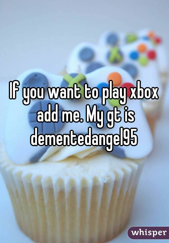 If you want to play xbox add me. My gt is dementedangel95