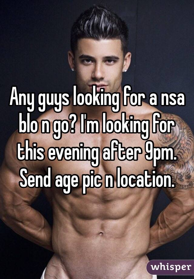 Any guys looking for a nsa blo n go? I'm looking for this evening after 9pm. Send age pic n location.