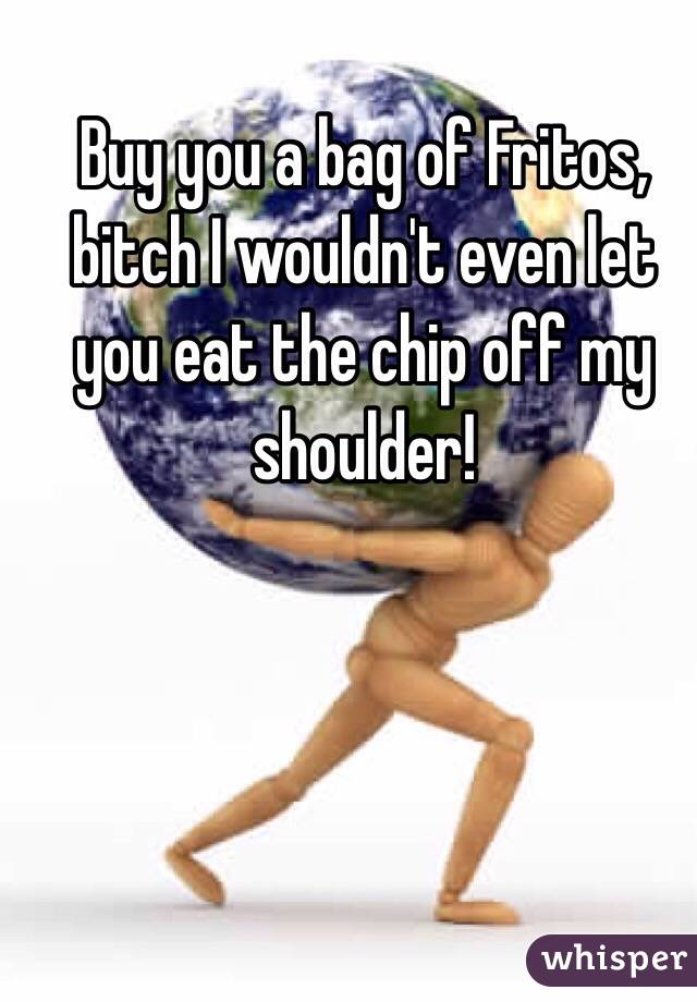 Buy you a bag of Fritos, bitch I wouldn't even let you eat the chip off my shoulder!