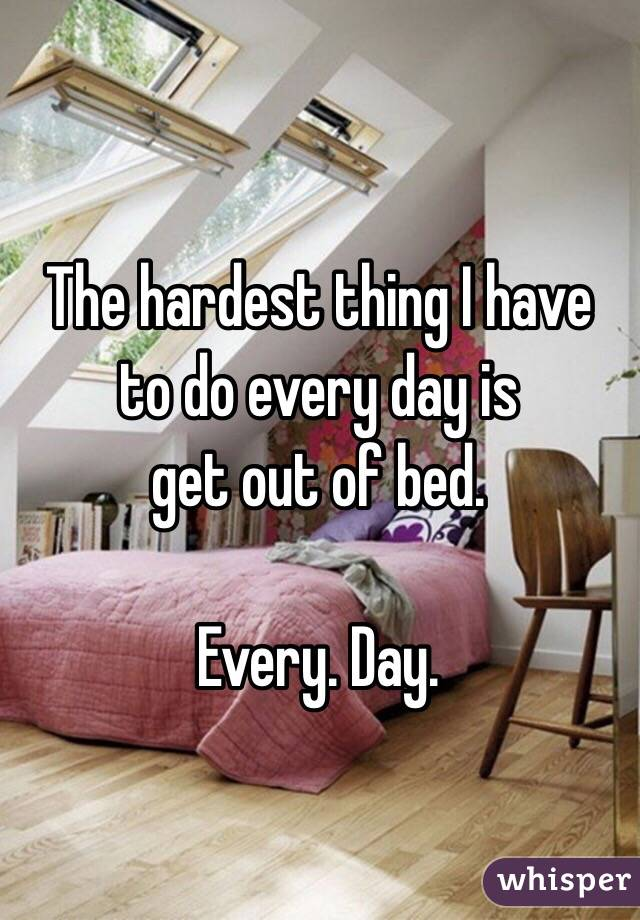 The hardest thing I have to do every day is  get out of bed.   Every. Day.