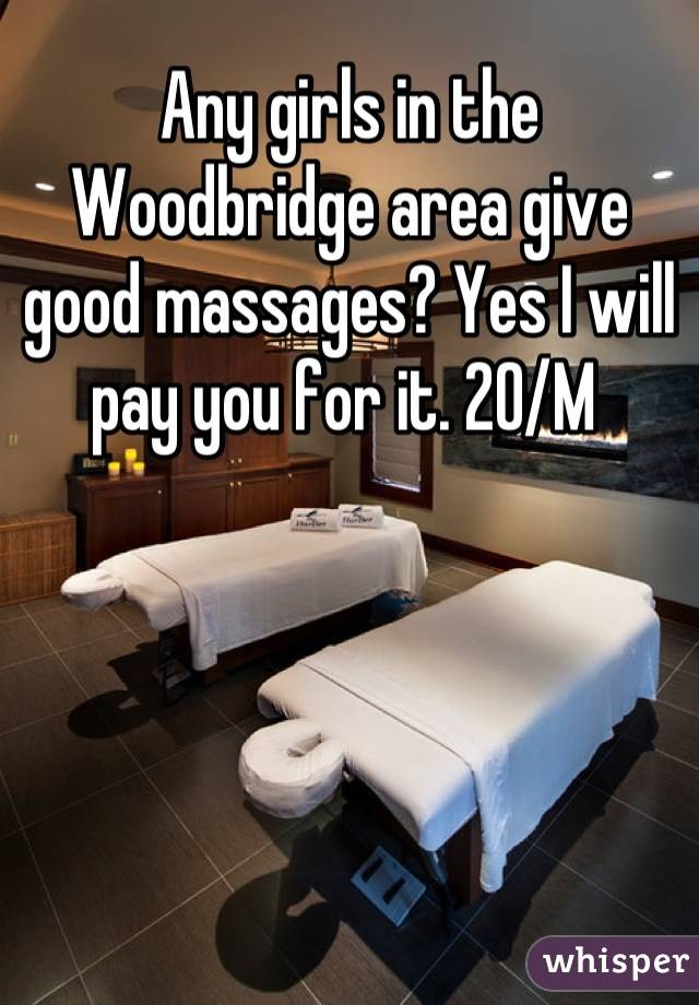 Any girls in the Woodbridge area give good massages? Yes I will pay you for it. 20/M