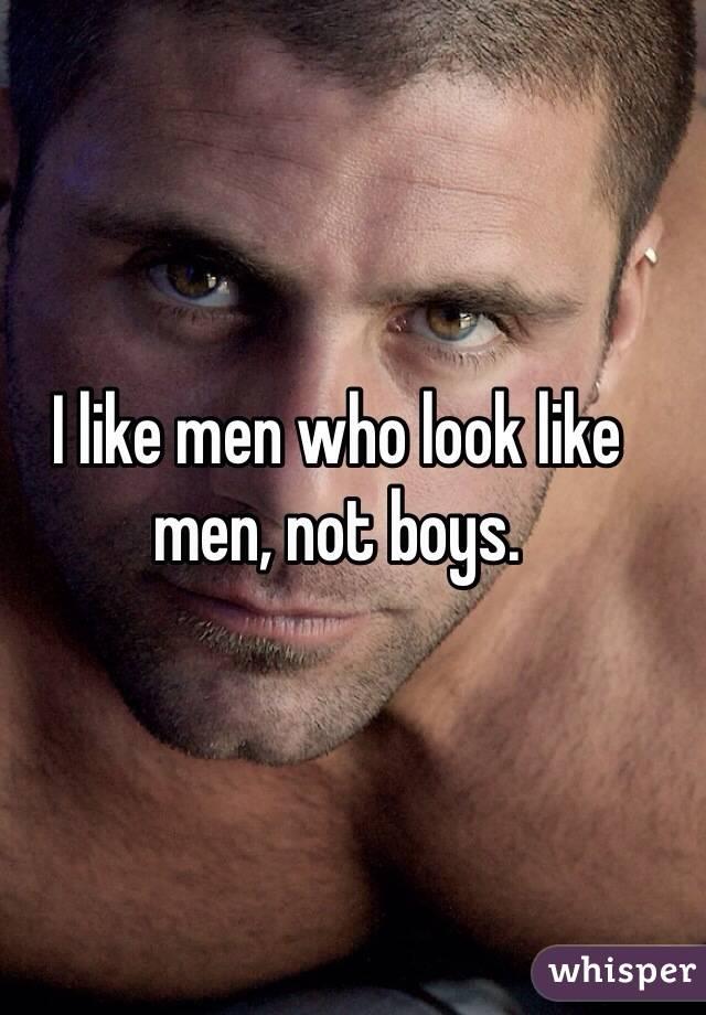 I like men who look like men, not boys.