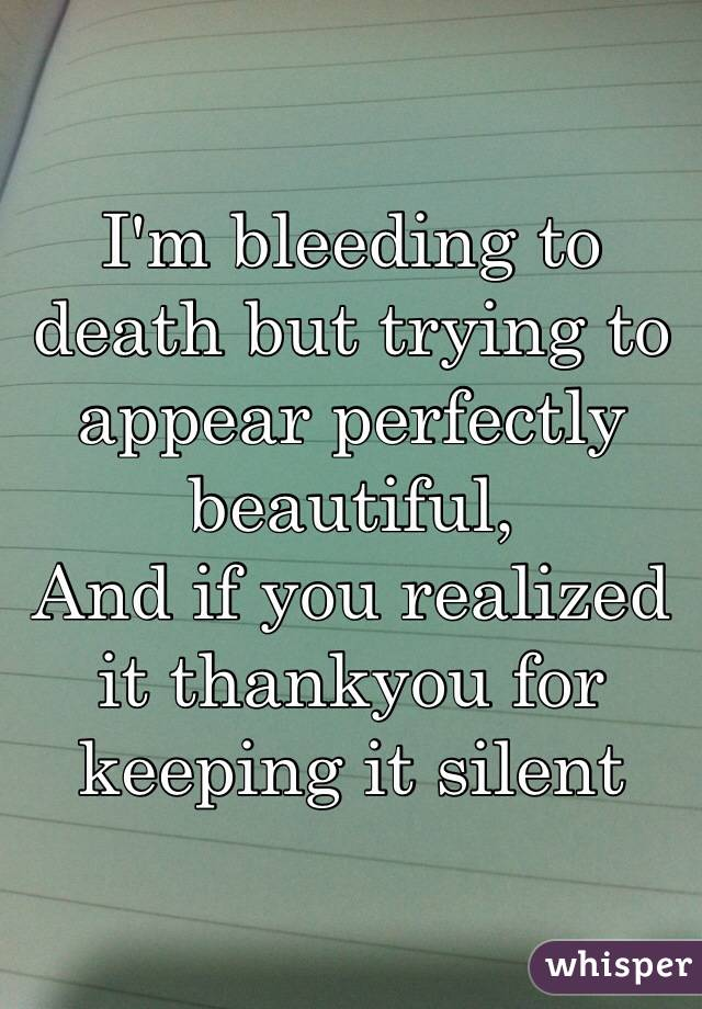 I'm bleeding to death but trying to appear perfectly beautiful, And if you realized it thankyou for keeping it silent