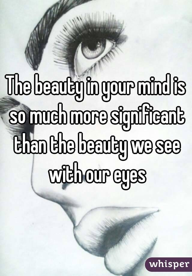 The beauty in your mind is so much more significant than the beauty we see with our eyes