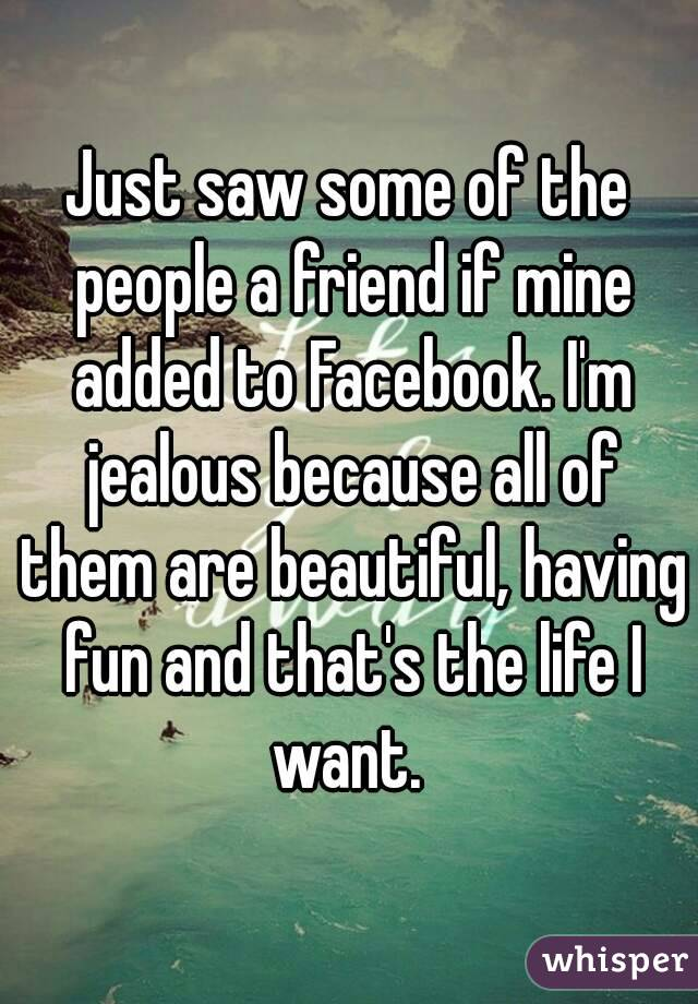 Just saw some of the people a friend if mine added to Facebook. I'm jealous because all of them are beautiful, having fun and that's the life I want.