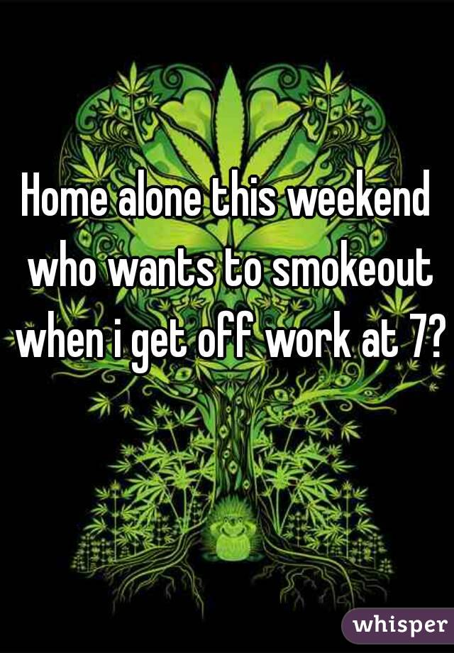 Home alone this weekend who wants to smokeout when i get off work at 7?