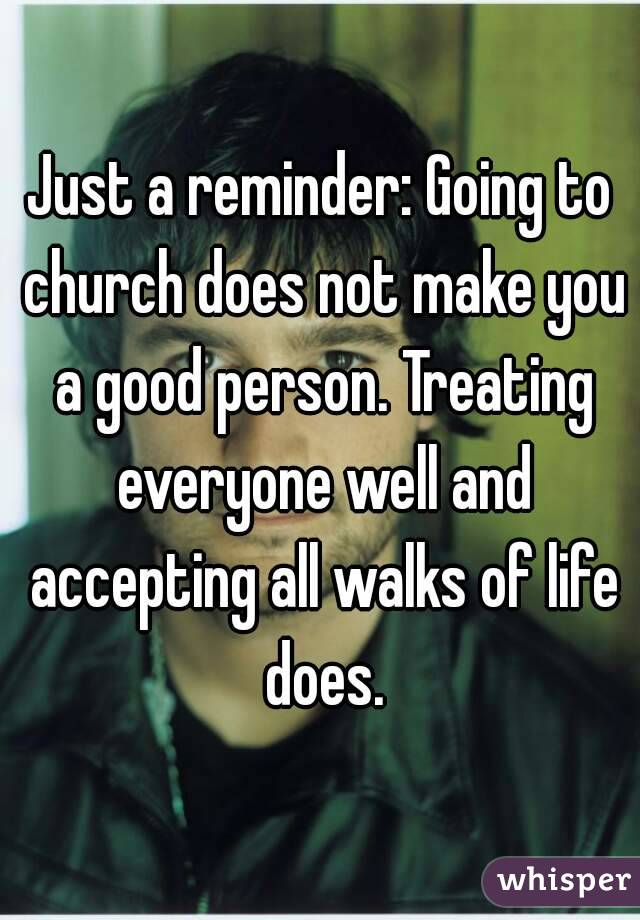 Just a reminder: Going to church does not make you a good person. Treating everyone well and accepting all walks of life does.