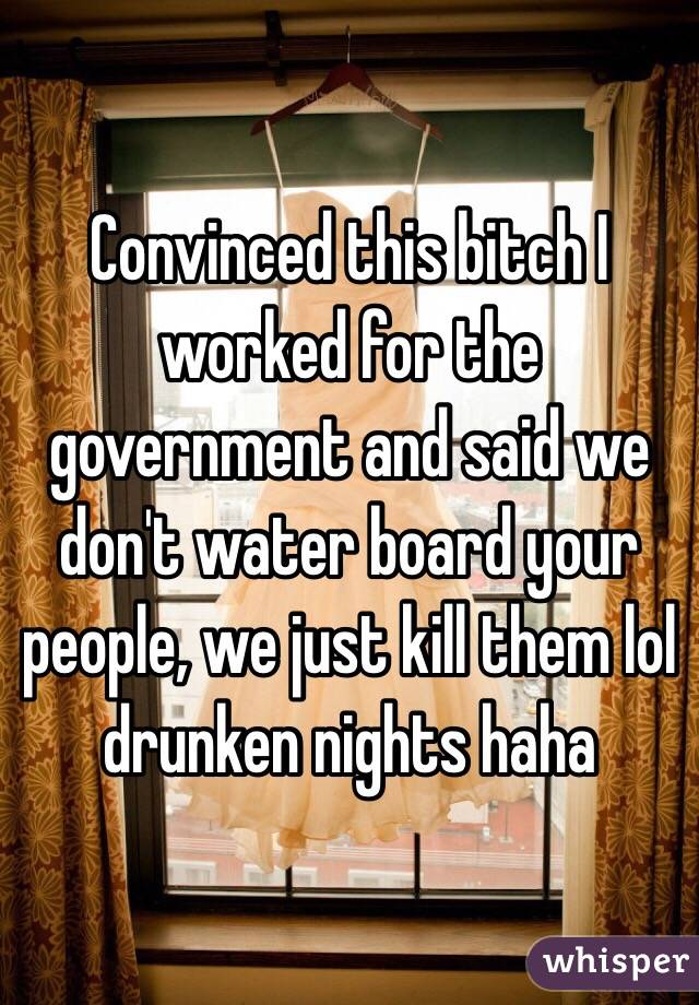 Convinced this bitch I worked for the government and said we don't water board your people, we just kill them lol drunken nights haha