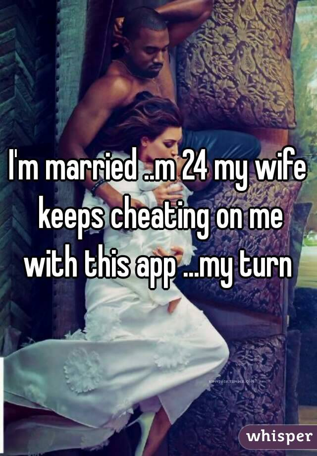 I'm married ..m 24 my wife keeps cheating on me with this app ...my turn