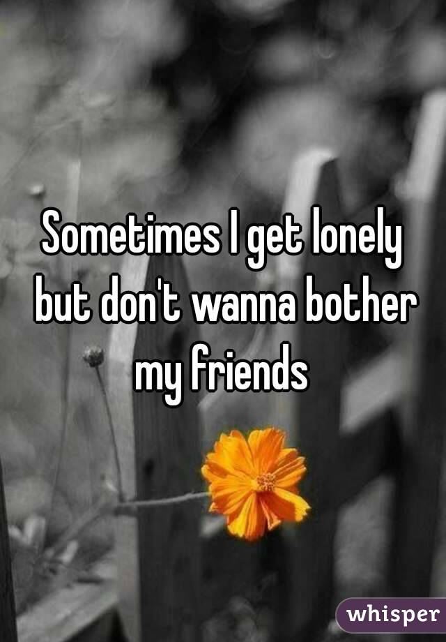 Sometimes I get lonely  but don't wanna bother my friends