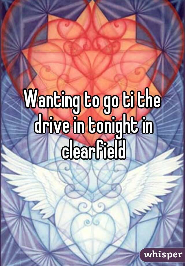 Wanting to go ti the drive in tonight in clearfield