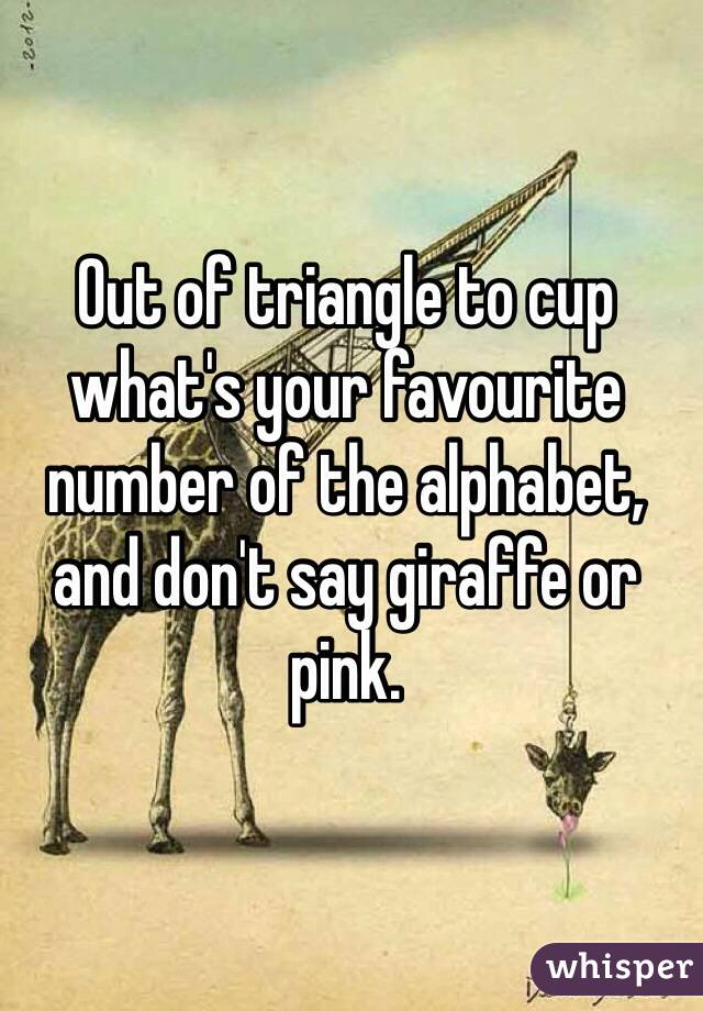 Out of triangle to cup what's your favourite number of the alphabet, and don't say giraffe or pink.