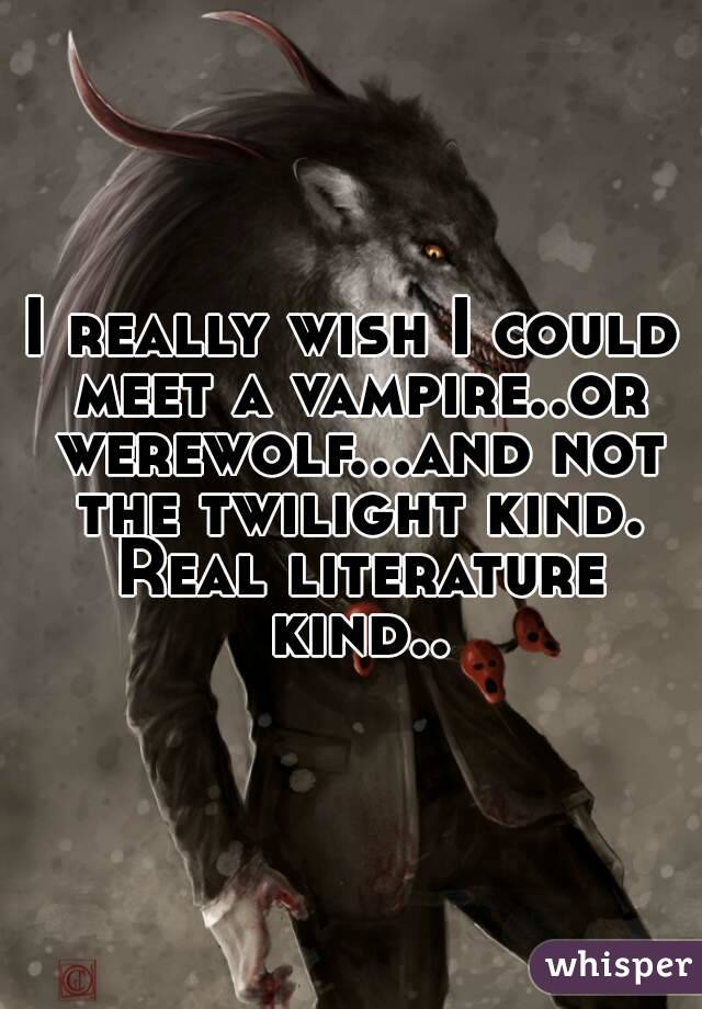 I really wish I could meet a vampire..or werewolf...and not the twilight kind. Real literature kind..