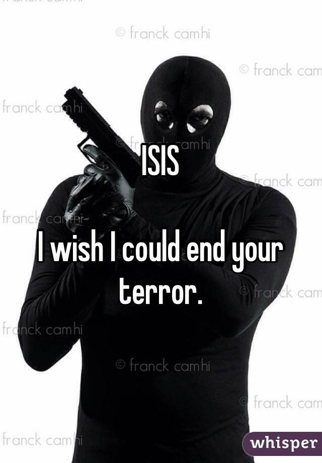 ISIS   I wish I could end your terror.