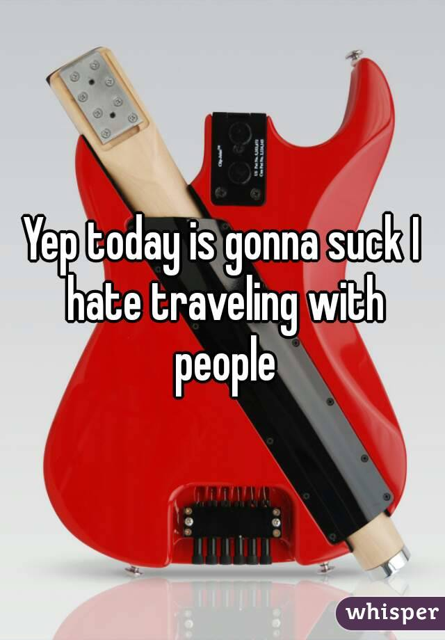 Yep today is gonna suck I hate traveling with people
