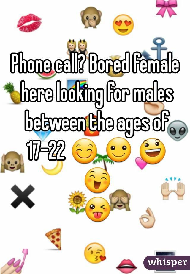 Phone call? Bored female here looking for males between the ages of 17-22 😊 ☺ 😃 😄 😜