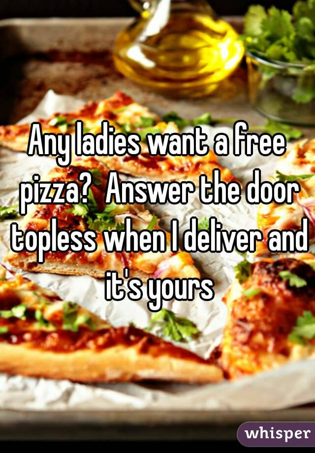 Any ladies want a free pizza?  Answer the door topless when I deliver and it's yours
