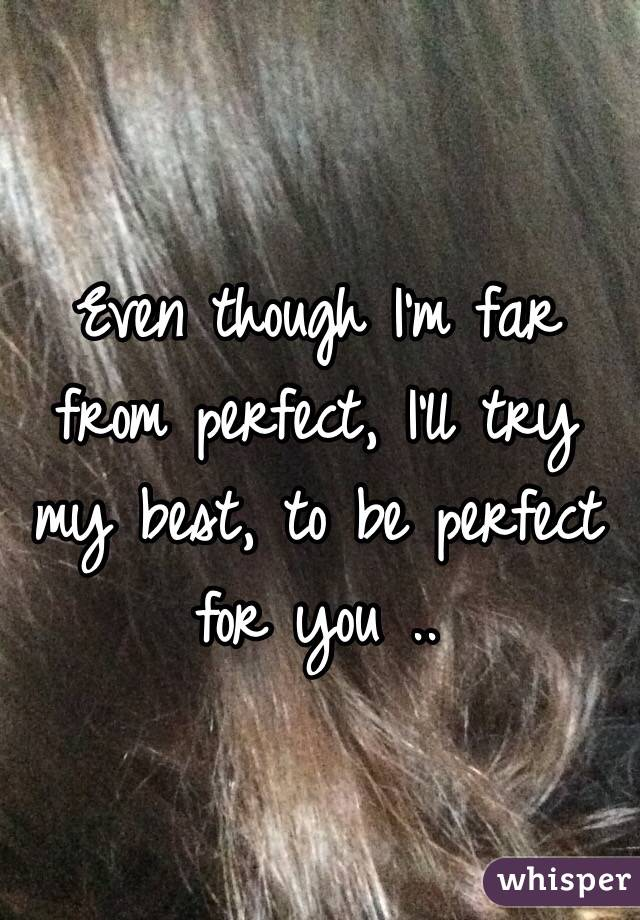 Even though I'm far from perfect, I'll try my best, to be perfect for you ..