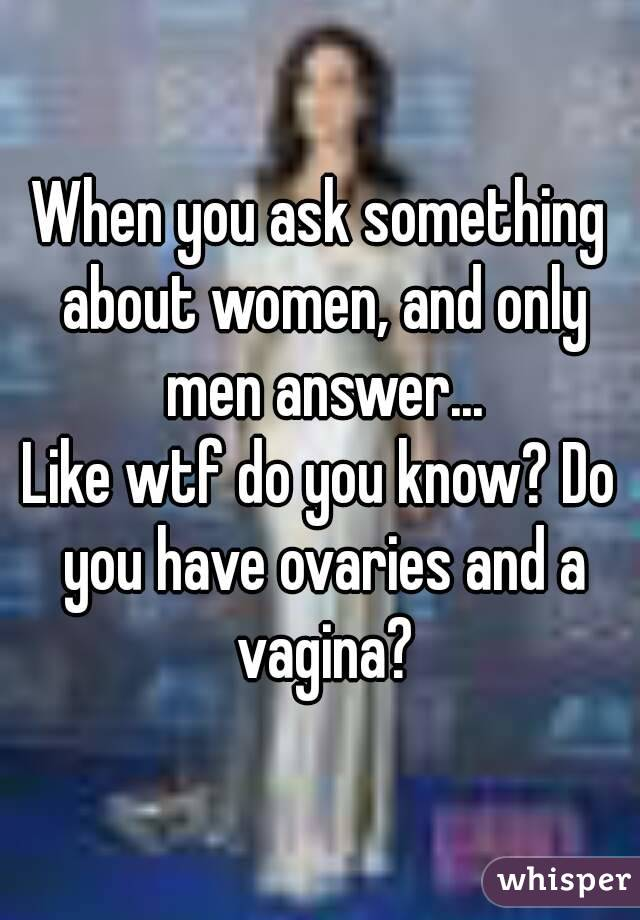 When you ask something about women, and only men answer... Like wtf do you know? Do you have ovaries and a vagina?