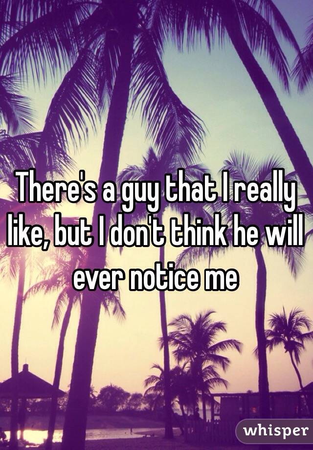 There's a guy that I really like, but I don't think he will ever notice me