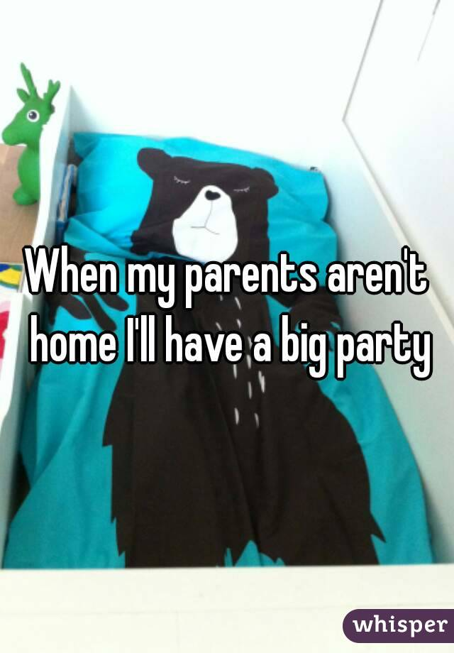 When my parents aren't home I'll have a big party