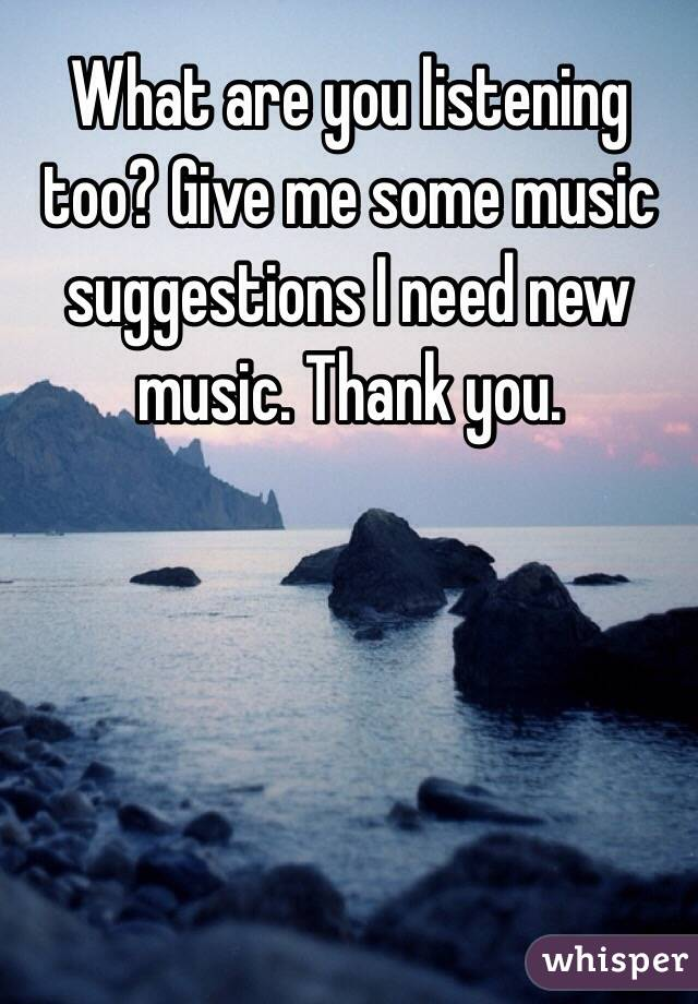 What are you listening too? Give me some music suggestions I need new music. Thank you.