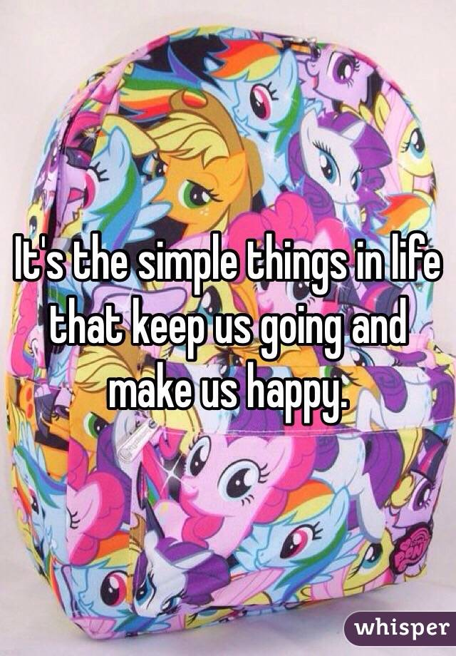 It's the simple things in life that keep us going and make us happy.