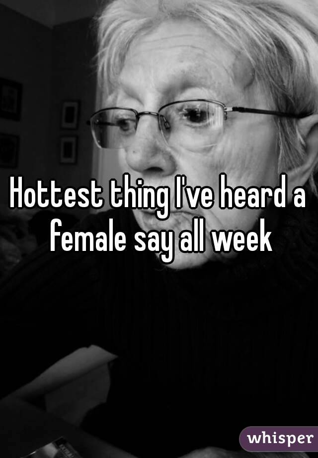 Hottest thing I've heard a female say all week