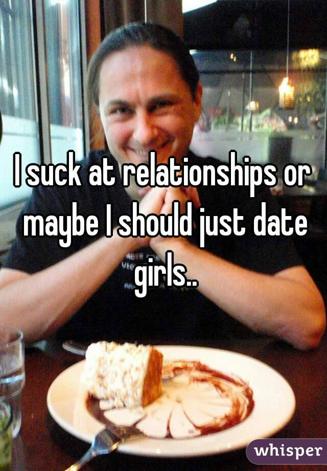 I suck at relationships or maybe I should just date girls..