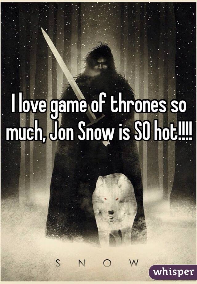 I love game of thrones so much, Jon Snow is SO hot!!!!