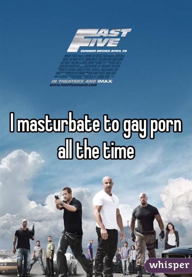 I masturbate to gay porn all the time