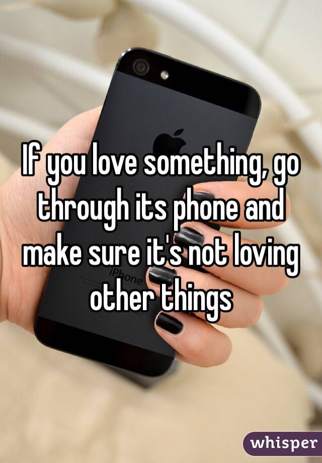 If you love something, go through its phone and make sure it's not loving other things
