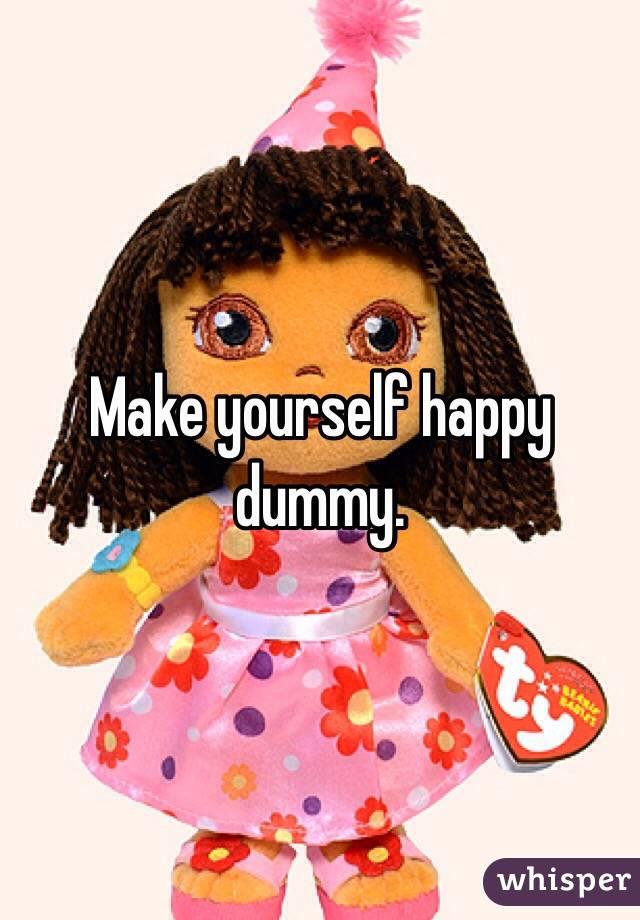 Make yourself happy dummy.